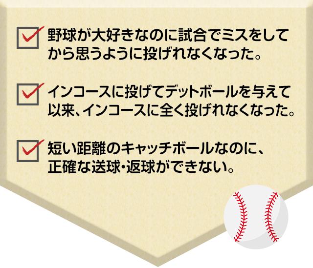 野球が大好きなのに試合でミスをしてから思うように投げれなくなった。インコースに投げてデットボールを与えて以来、インコースに全く投げれなくなった。短い距離のキャッチボールなのに、正確な送球・返球ができない。